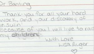 Dr. Banting Thank-you for all your hard work, and your discovery of insulin! Because of you I will live to raise my children. With Love, Lisa Auger